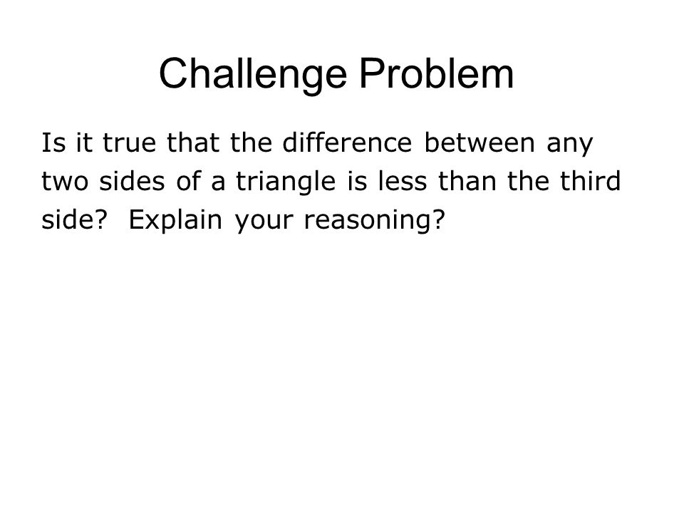 Challenge Problem Is it true that the difference between any two sides of a triangle is less than the third side? Explain your reasoning?