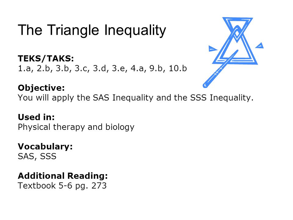 The Triangle Inequality TEKS/TAKS: 1.a, 2.b, 3.b, 3.c, 3.d, 3.e, 4.a, 9.b, 10.b Objective: You will apply the SAS Inequality and the SSS Inequality.