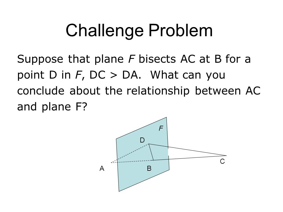Challenge Problem Suppose that plane F bisects AC at B for a point D in F, DC > DA. What can you conclude about the relationship between AC and plane