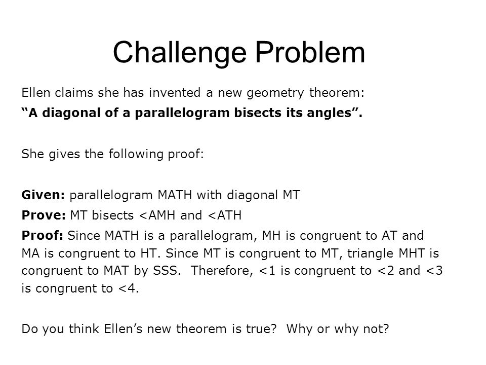 """Challenge Problem Ellen claims she has invented a new geometry theorem: """"A diagonal of a parallelogram bisects its angles"""". She gives the following pr"""