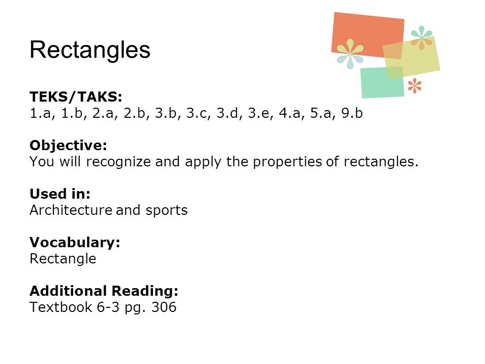 Rectangles TEKS/TAKS: 1.a, 1.b, 2.a, 2.b, 3.b, 3.c, 3.d, 3.e, 4.a, 5.a, 9.b Objective: You will recognize and apply the properties of rectangles. Used