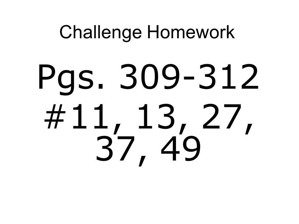 Challenge Homework Pgs. 309-312 #11, 13, 27, 37, 49