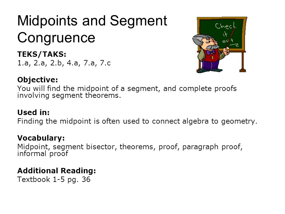 Midpoints and Segment Congruence TEKS/TAKS: 1.a, 2.a, 2.b, 4.a, 7.a, 7.c Objective: You will find the midpoint of a segment, and complete proofs invol