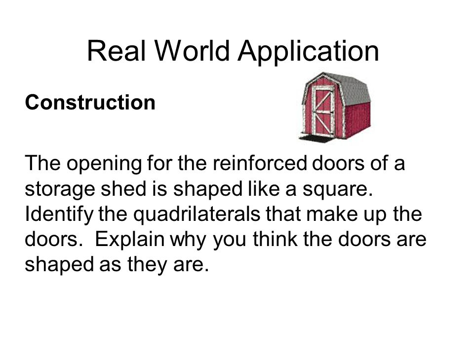 Real World Application Construction The opening for the reinforced doors of a storage shed is shaped like a square.
