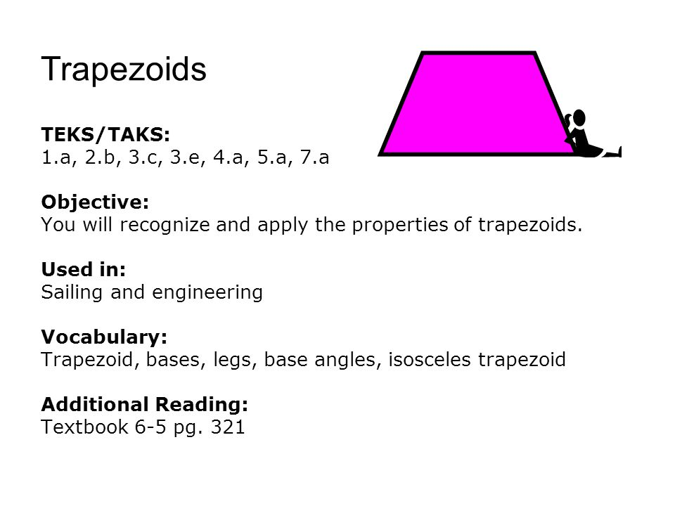 Trapezoids TEKS/TAKS: 1.a, 2.b, 3.c, 3.e, 4.a, 5.a, 7.a Objective: You will recognize and apply the properties of trapezoids. Used in: Sailing and eng
