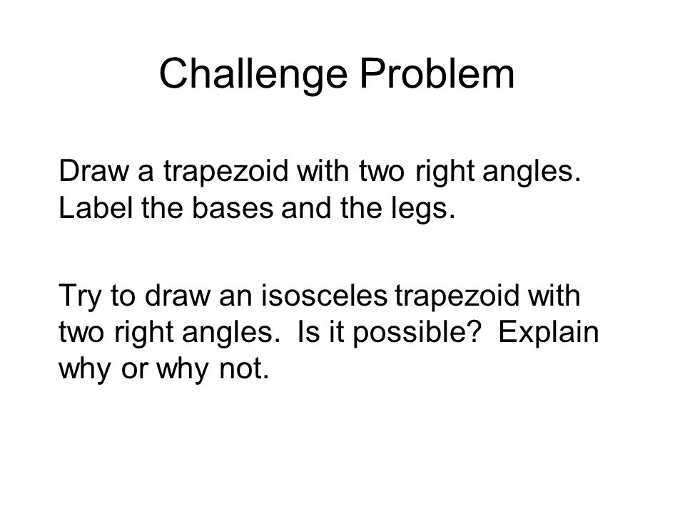 Challenge Problem Draw a trapezoid with two right angles.