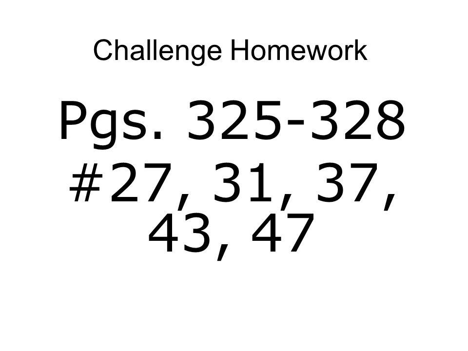 Challenge Homework Pgs. 325-328 #27, 31, 37, 43, 47