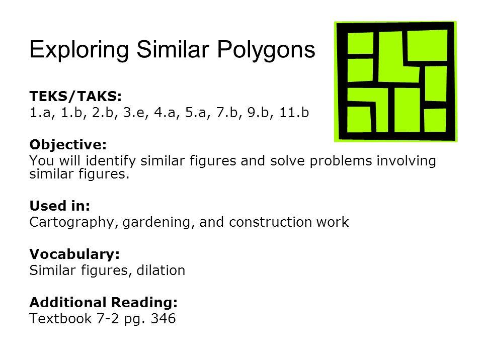Exploring Similar Polygons TEKS/TAKS: 1.a, 1.b, 2.b, 3.e, 4.a, 5.a, 7.b, 9.b, 11.b Objective: You will identify similar figures and solve problems involving similar figures.