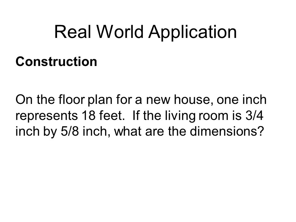 Real World Application Construction On the floor plan for a new house, one inch represents 18 feet. If the living room is 3/4 inch by 5/8 inch, what a