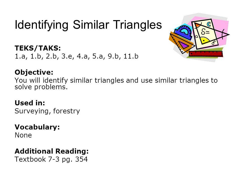 Identifying Similar Triangles TEKS/TAKS: 1.a, 1.b, 2.b, 3.e, 4.a, 5.a, 9.b, 11.b Objective: You will identify similar triangles and use similar triang