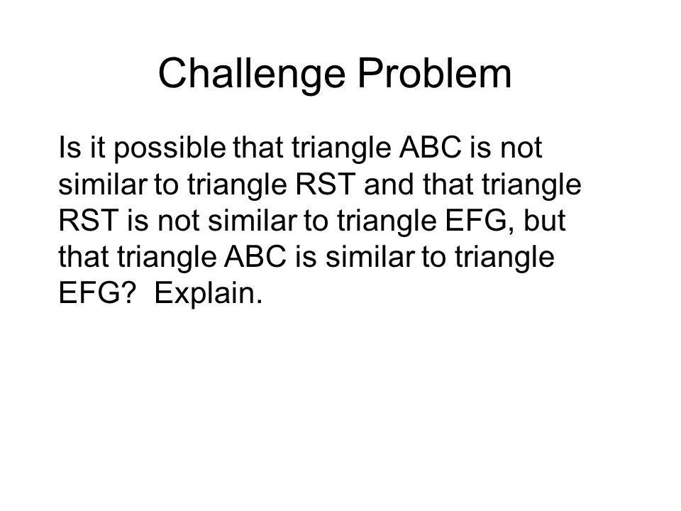 Challenge Problem Is it possible that triangle ABC is not similar to triangle RST and that triangle RST is not similar to triangle EFG, but that triangle ABC is similar to triangle EFG.