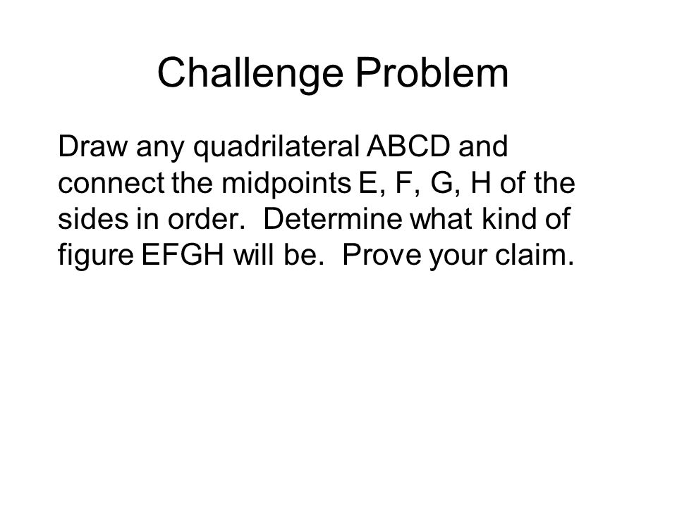 Challenge Problem Draw any quadrilateral ABCD and connect the midpoints E, F, G, H of the sides in order.