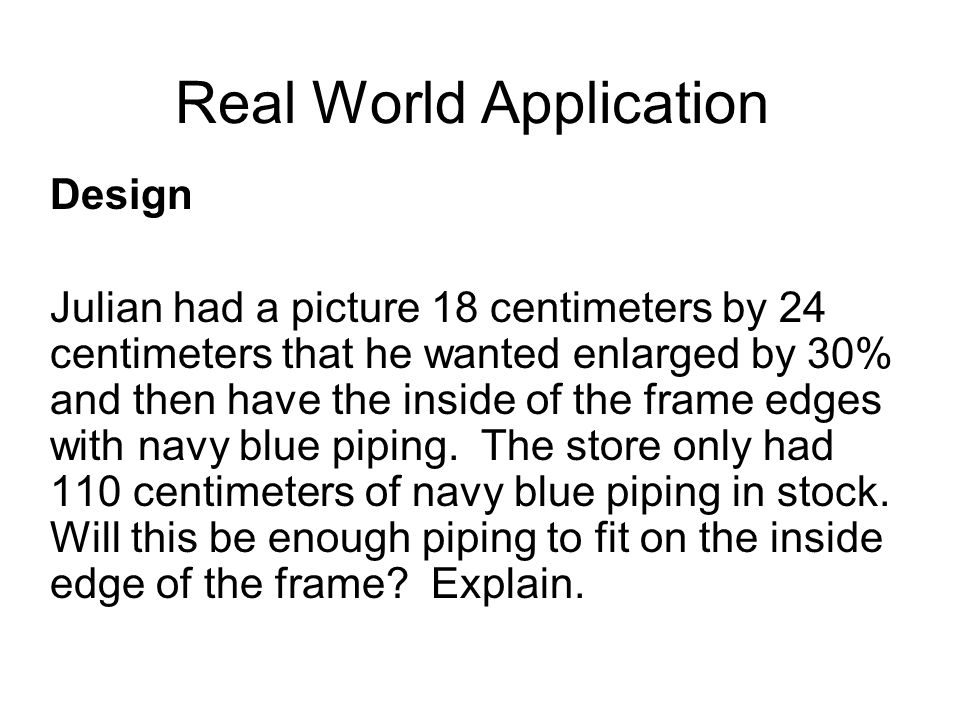 Real World Application Design Julian had a picture 18 centimeters by 24 centimeters that he wanted enlarged by 30% and then have the inside of the frame edges with navy blue piping.