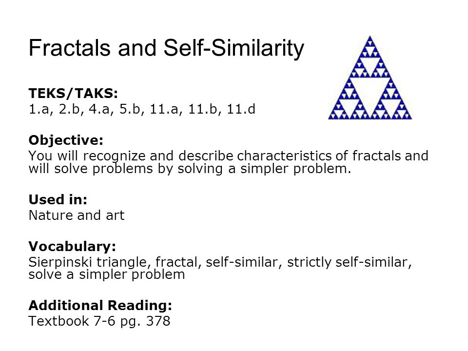 Fractals and Self-Similarity TEKS/TAKS: 1.a, 2.b, 4.a, 5.b, 11.a, 11.b, 11.d Objective: You will recognize and describe characteristics of fractals an