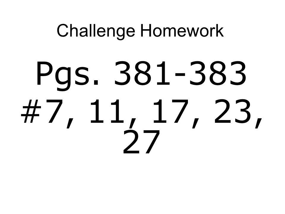 Challenge Homework Pgs. 381-383 #7, 11, 17, 23, 27