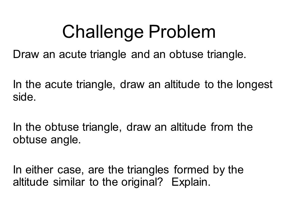 Challenge Problem Draw an acute triangle and an obtuse triangle. In the acute triangle, draw an altitude to the longest side. In the obtuse triangle,