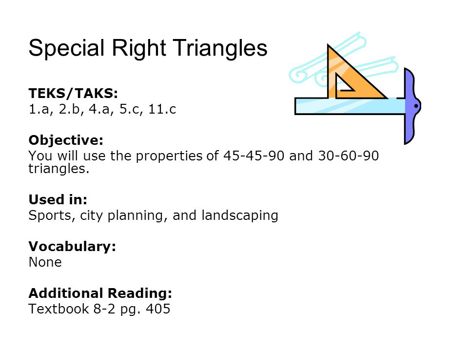 Special Right Triangles TEKS/TAKS: 1.a, 2.b, 4.a, 5.c, 11.c Objective: You will use the properties of 45-45-90 and 30-60-90 triangles.