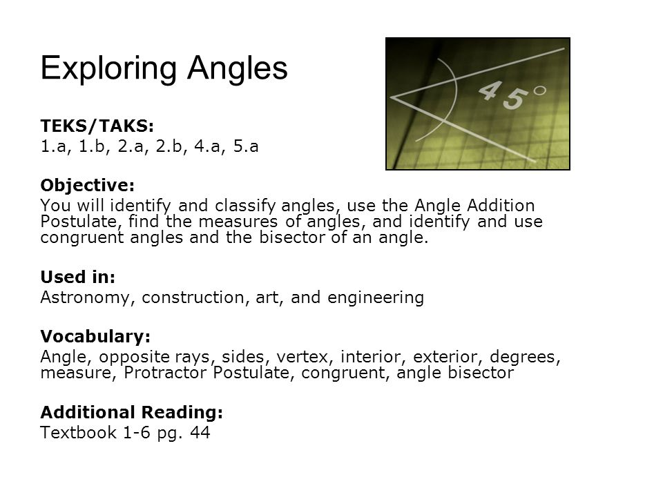 Exploring Angles TEKS/TAKS: 1.a, 1.b, 2.a, 2.b, 4.a, 5.a Objective: You will identify and classify angles, use the Angle Addition Postulate, find the measures of angles, and identify and use congruent angles and the bisector of an angle.