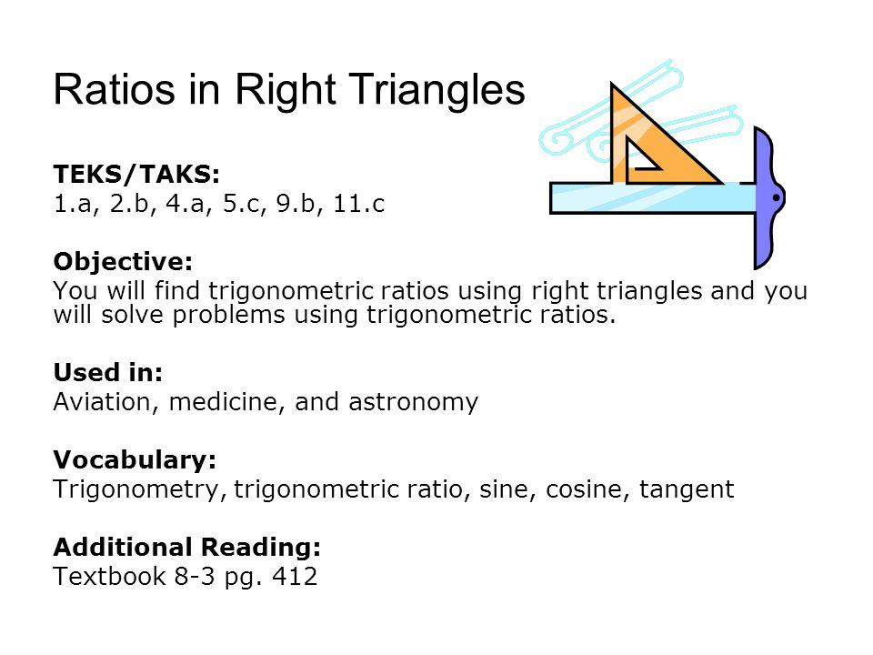 Ratios in Right Triangles TEKS/TAKS: 1.a, 2.b, 4.a, 5.c, 9.b, 11.c Objective: You will find trigonometric ratios using right triangles and you will solve problems using trigonometric ratios.