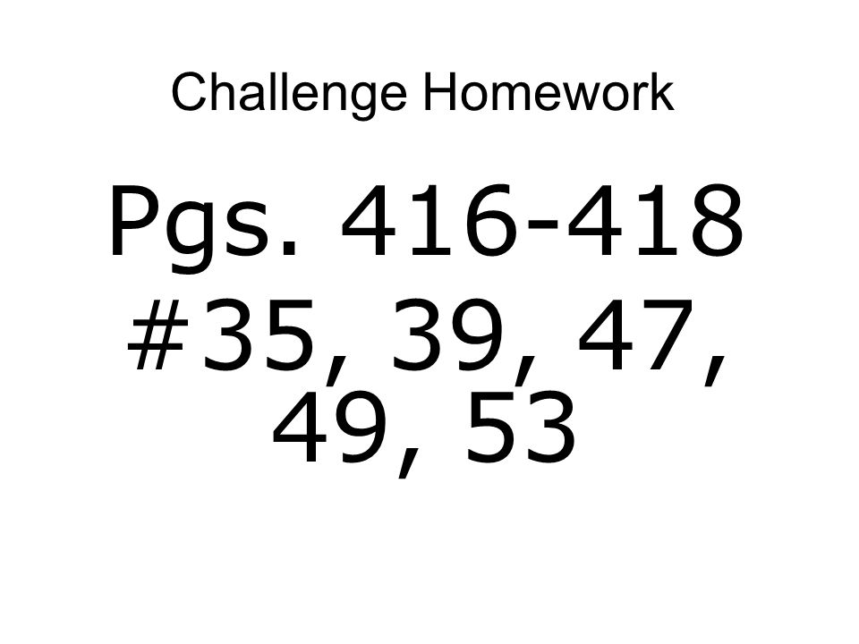 Challenge Homework Pgs. 416-418 #35, 39, 47, 49, 53