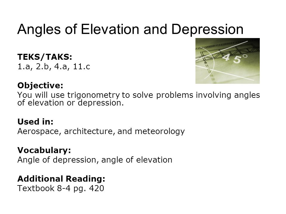 Angles of Elevation and Depression TEKS/TAKS: 1.a, 2.b, 4.a, 11.c Objective: You will use trigonometry to solve problems involving angles of elevation or depression.