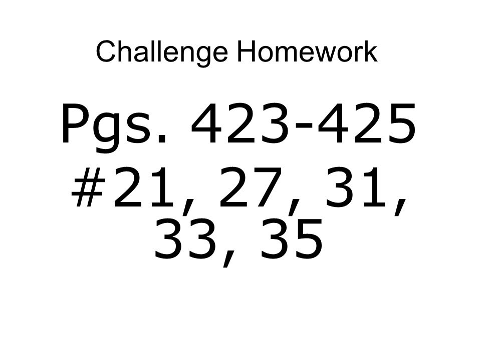 Challenge Homework Pgs. 423-425 #21, 27, 31, 33, 35