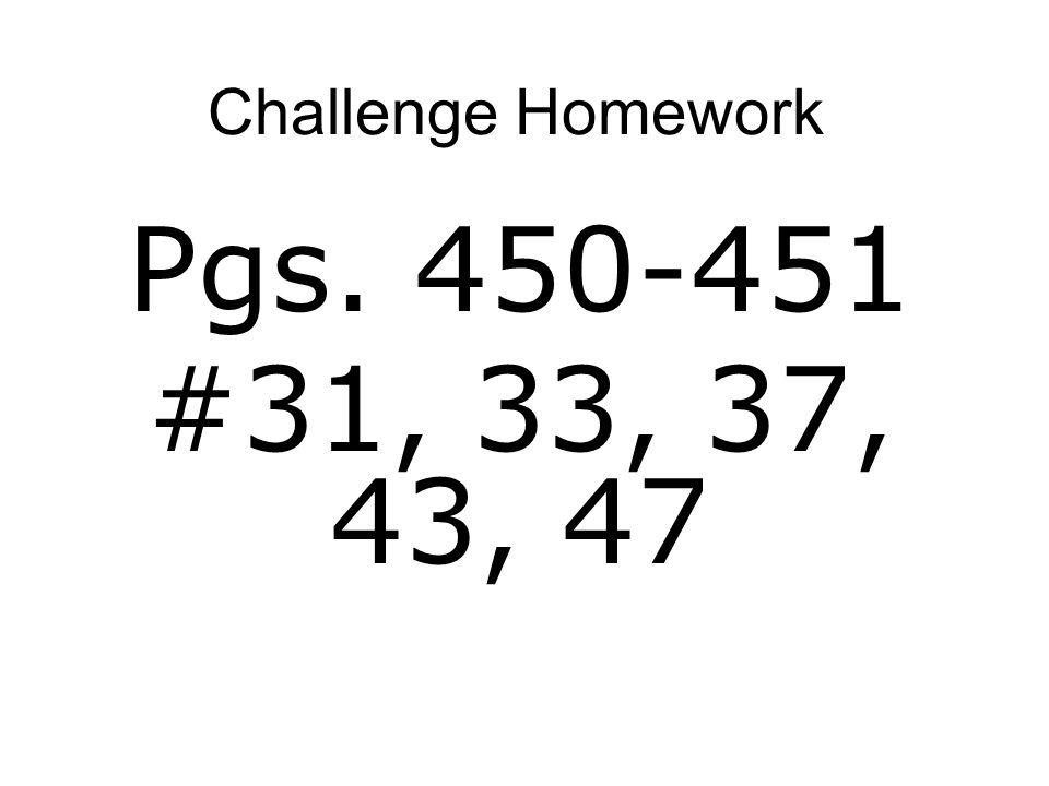 Challenge Homework Pgs. 450-451 #31, 33, 37, 43, 47