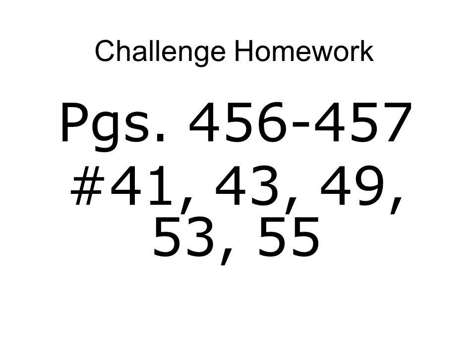 Challenge Homework Pgs. 456-457 #41, 43, 49, 53, 55