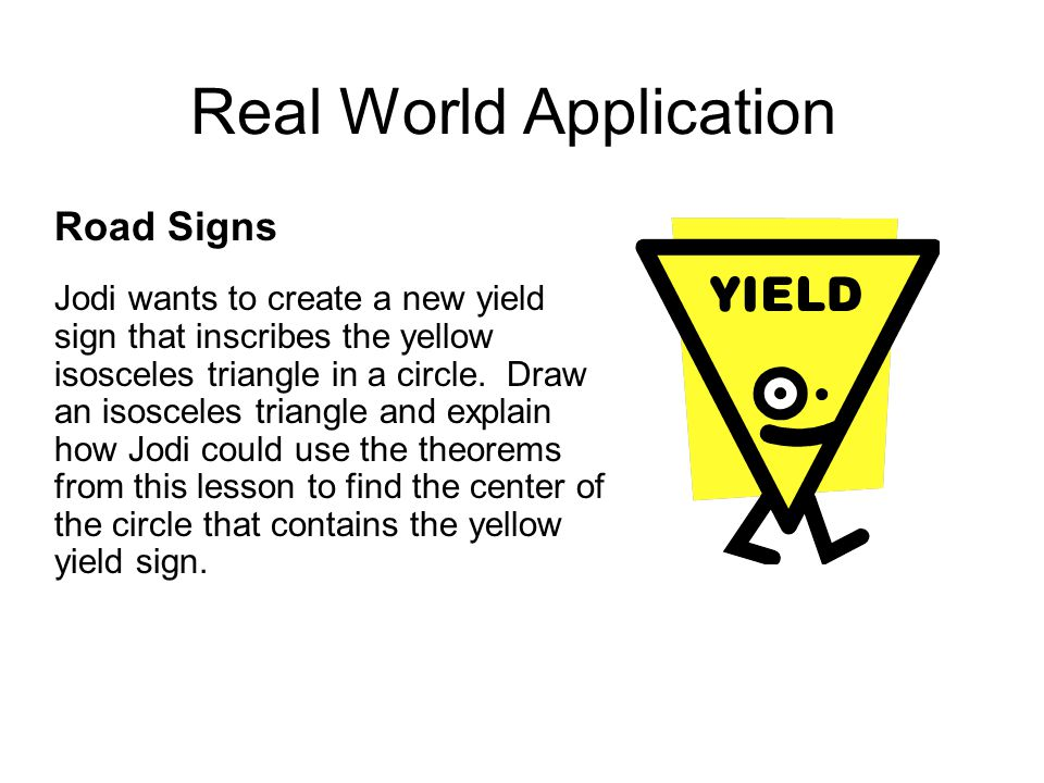 Real World Application Road Signs Jodi wants to create a new yield sign that inscribes the yellow isosceles triangle in a circle. Draw an isosceles tr