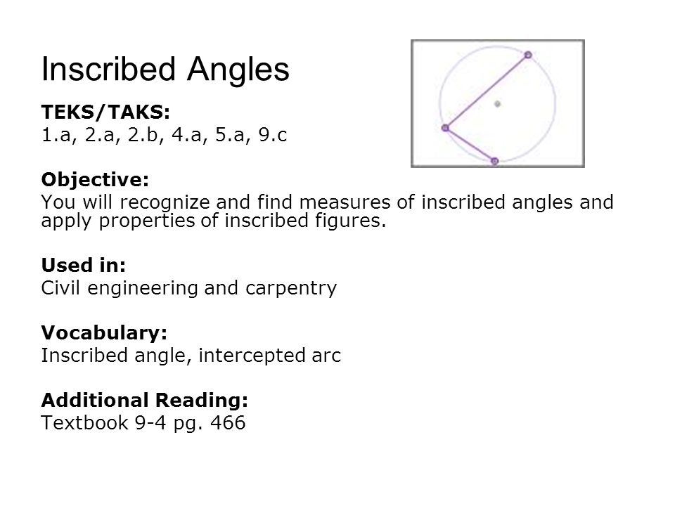 Inscribed Angles TEKS/TAKS: 1.a, 2.a, 2.b, 4.a, 5.a, 9.c Objective: You will recognize and find measures of inscribed angles and apply properties of inscribed figures.