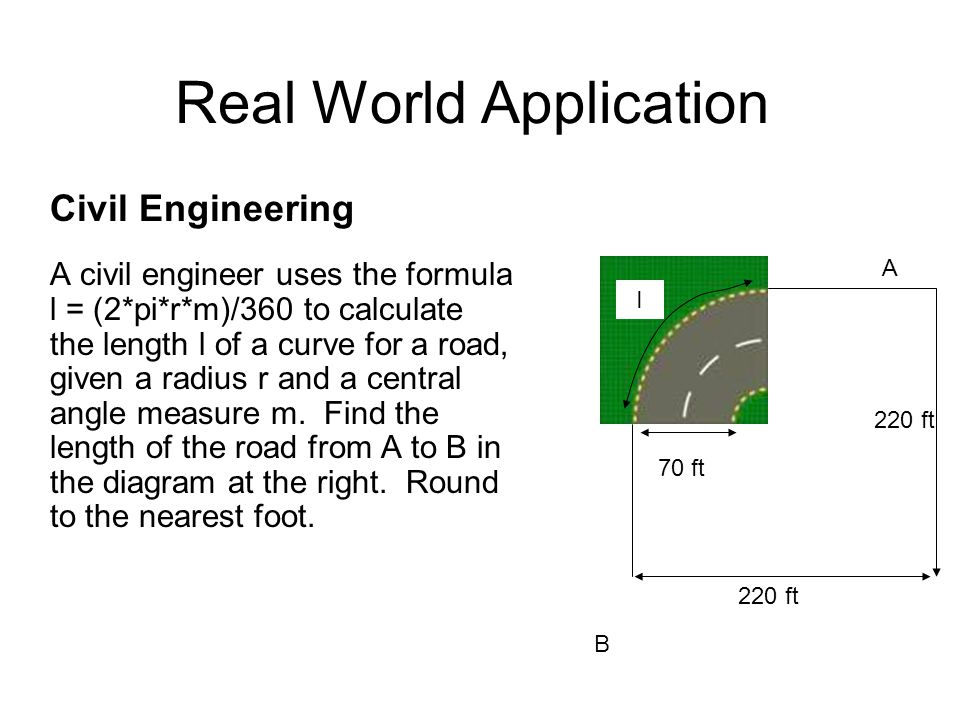 Real World Application Civil Engineering A civil engineer uses the formula l = (2*pi*r*m)/360 to calculate the length l of a curve for a road, given a radius r and a central angle measure m.