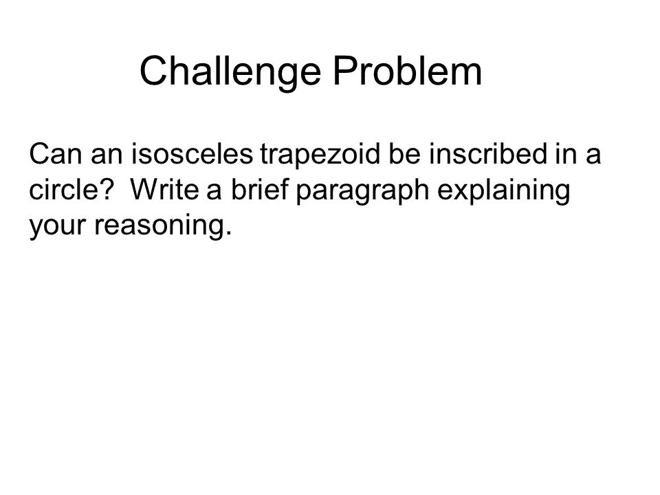 Challenge Problem Can an isosceles trapezoid be inscribed in a circle? Write a brief paragraph explaining your reasoning.