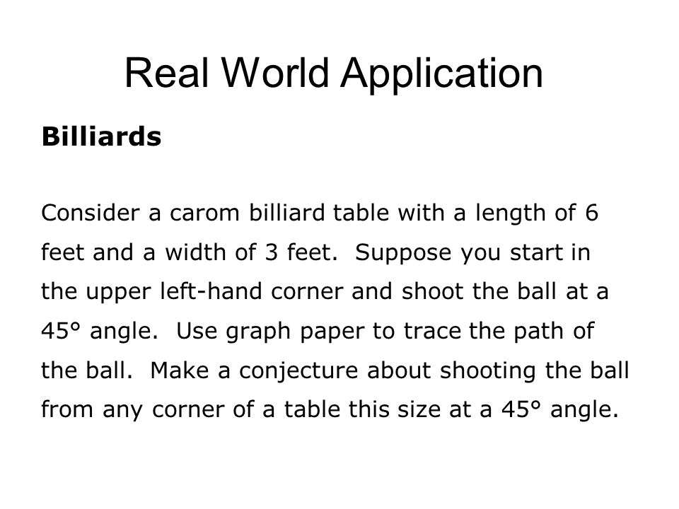 Real World Application Billiards Consider a carom billiard table with a length of 6 feet and a width of 3 feet.
