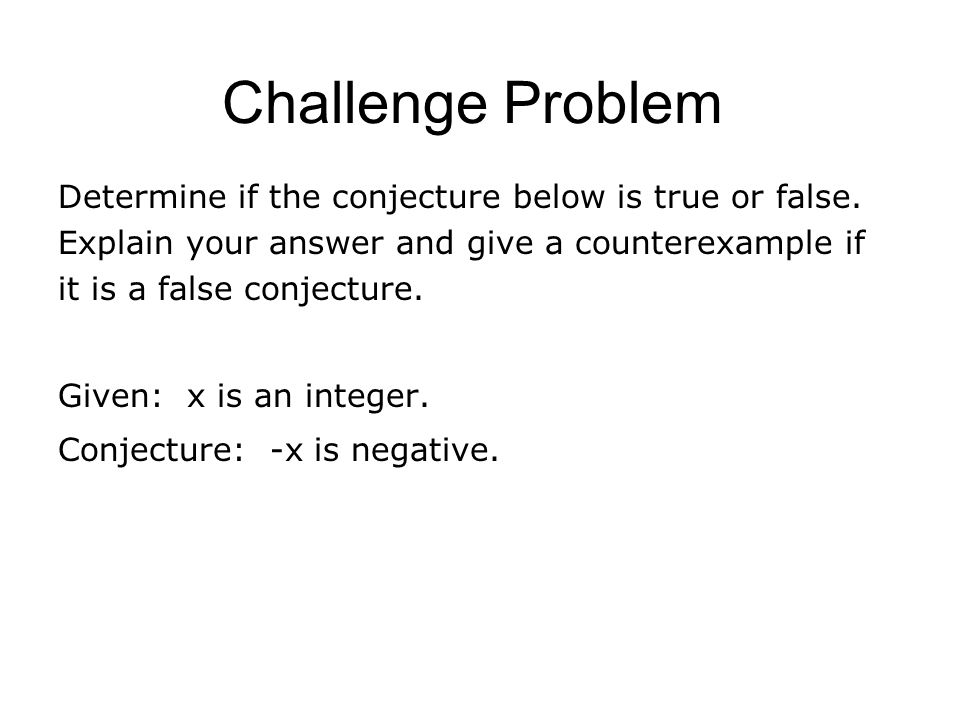 Challenge Problem Determine if the conjecture below is true or false. Explain your answer and give a counterexample if it is a false conjecture. Given