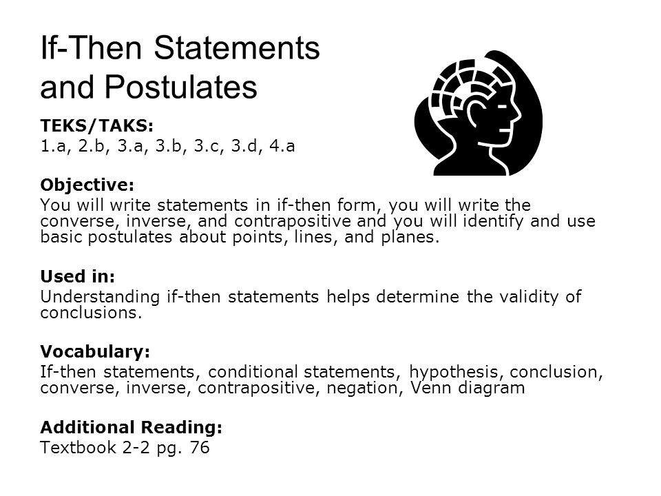 If-Then Statements and Postulates TEKS/TAKS: 1.a, 2.b, 3.a, 3.b, 3.c, 3.d, 4.a Objective: You will write statements in if-then form, you will write th