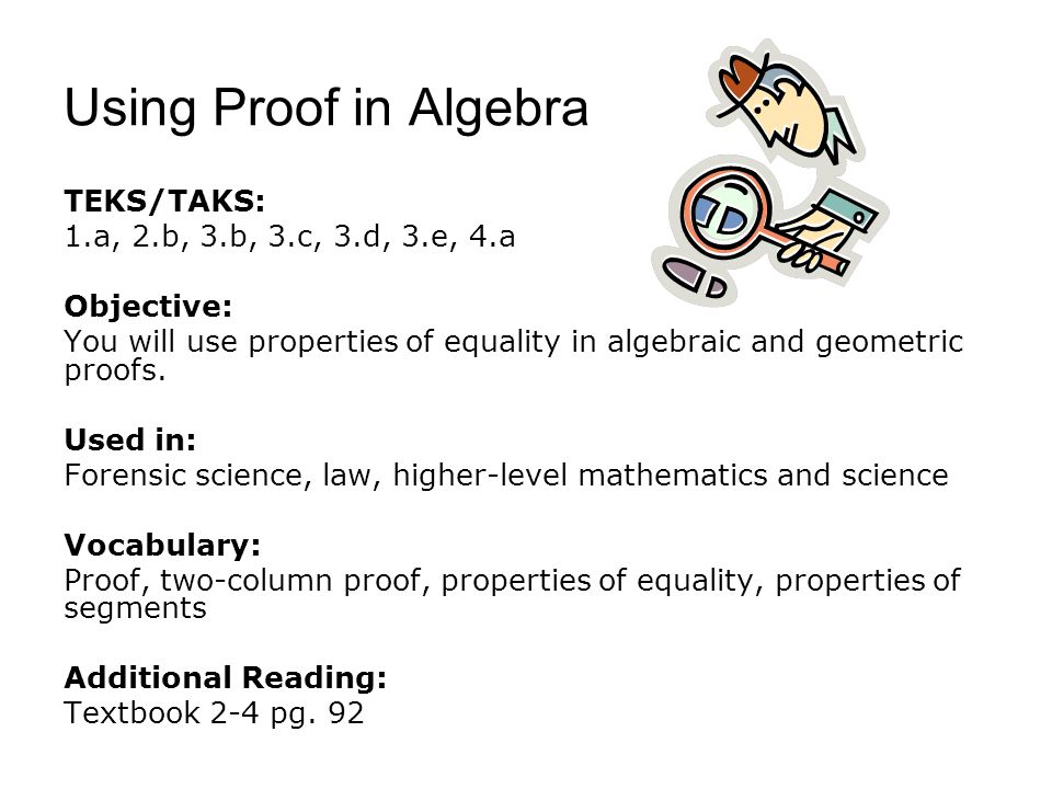 Using Proof in Algebra TEKS/TAKS: 1.a, 2.b, 3.b, 3.c, 3.d, 3.e, 4.a Objective: You will use properties of equality in algebraic and geometric proofs.