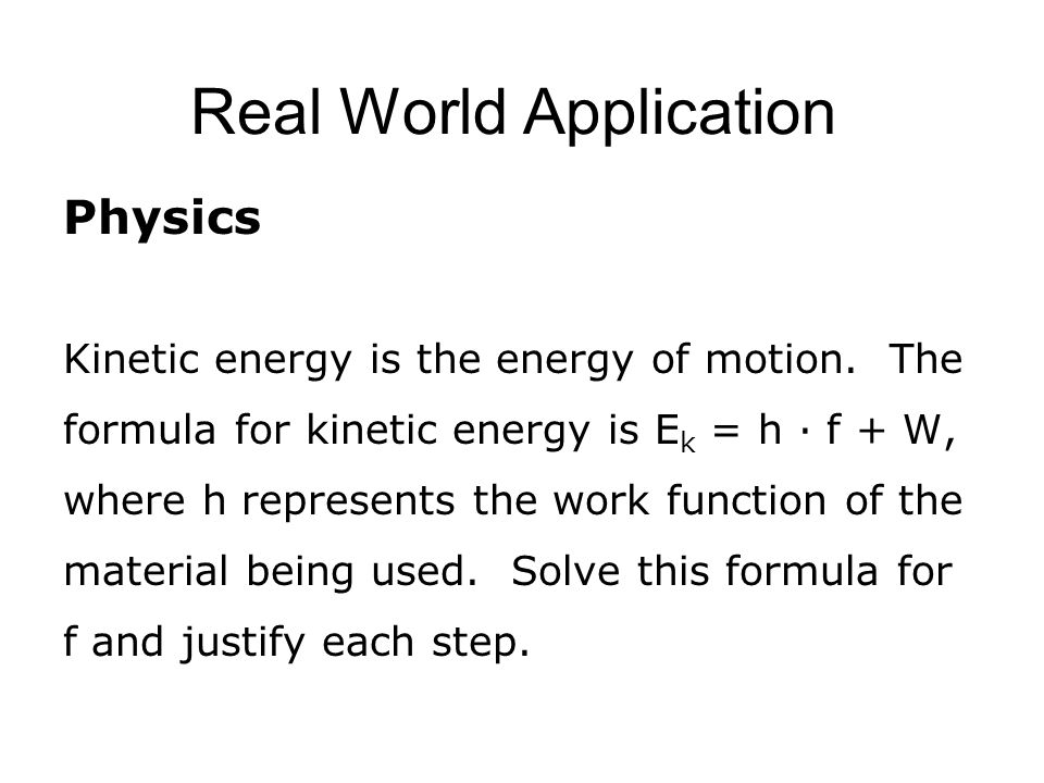 Real World Application Physics Kinetic energy is the energy of motion. The formula for kinetic energy is E k = h · f + W, where h represents the work