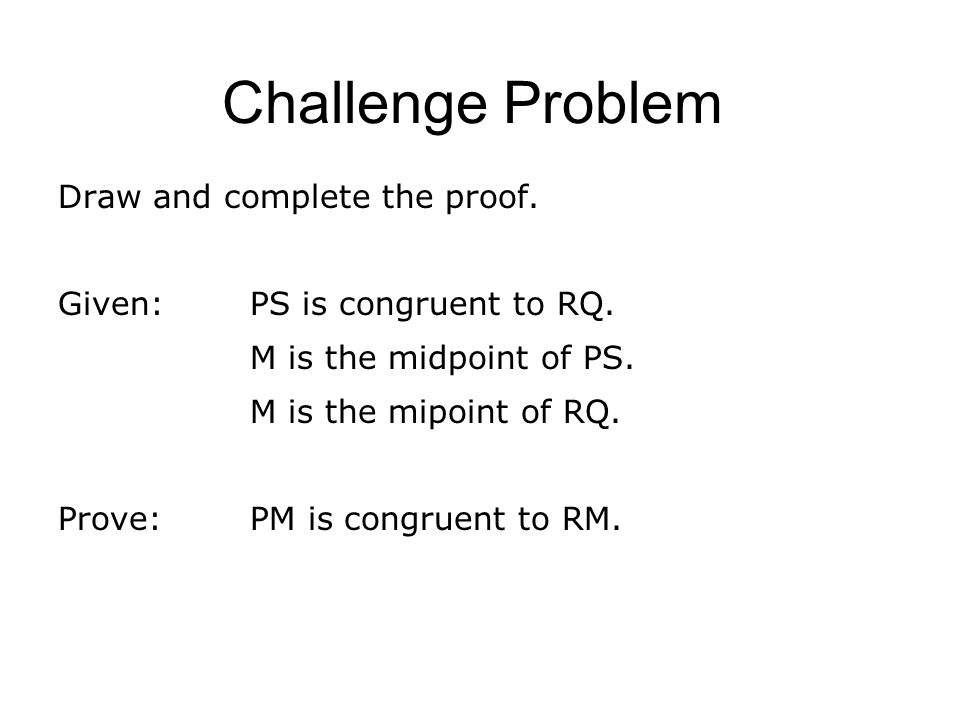 Challenge Problem Draw and complete the proof. Given: PS is congruent to RQ. M is the midpoint of PS. M is the mipoint of RQ. Prove:PM is congruent to