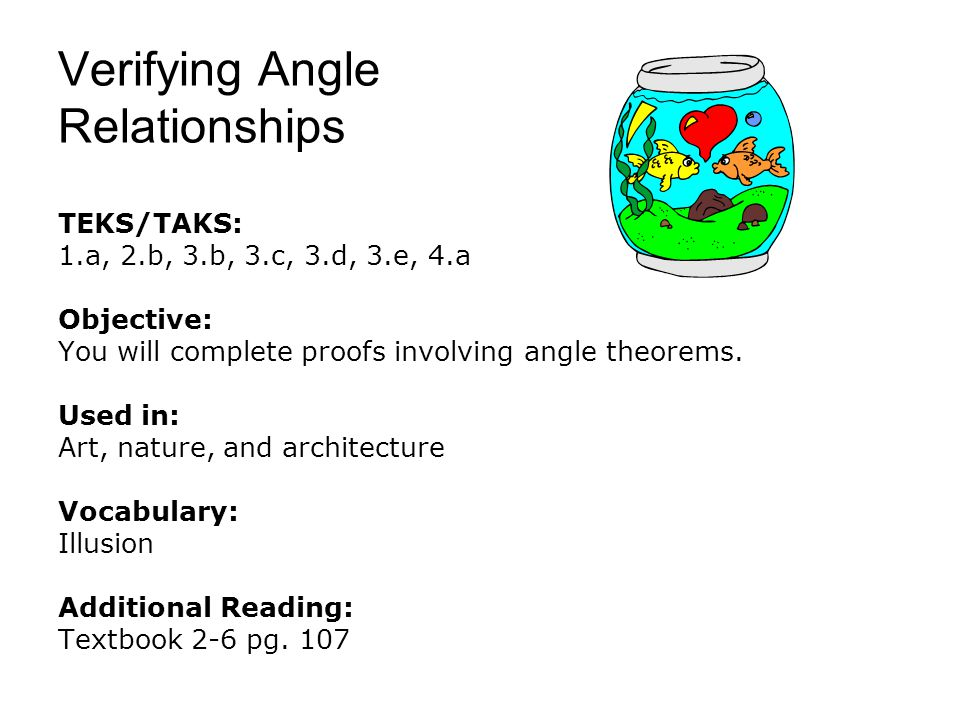 Verifying Angle Relationships TEKS/TAKS: 1.a, 2.b, 3.b, 3.c, 3.d, 3.e, 4.a Objective: You will complete proofs involving angle theorems. Used in: Art,