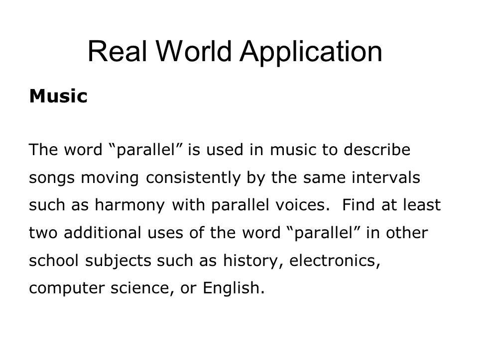 Real World Application Music The word parallel is used in music to describe songs moving consistently by the same intervals such as harmony with parallel voices.