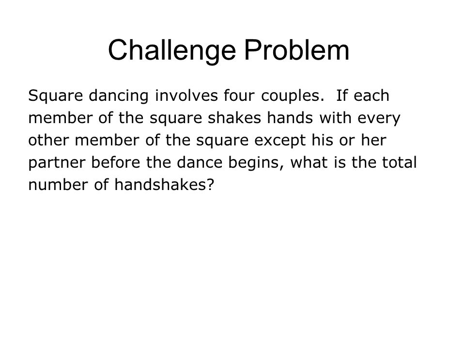 Challenge Problem Square dancing involves four couples. If each member of the square shakes hands with every other member of the square except his or
