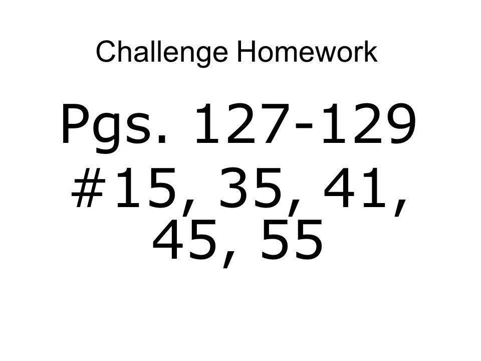 Challenge Homework Pgs. 127-129 #15, 35, 41, 45, 55