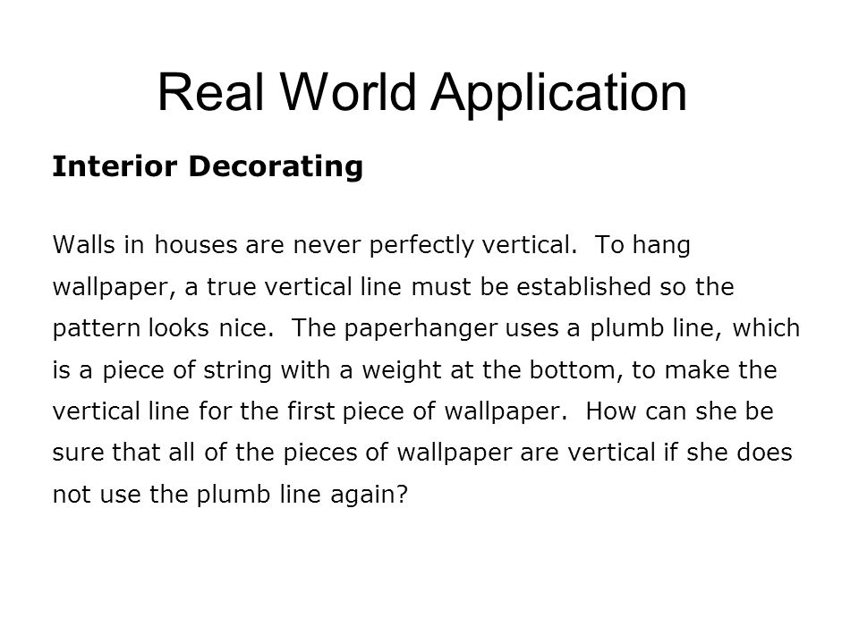 Real World Application Interior Decorating Walls in houses are never perfectly vertical. To hang wallpaper, a true vertical line must be established s