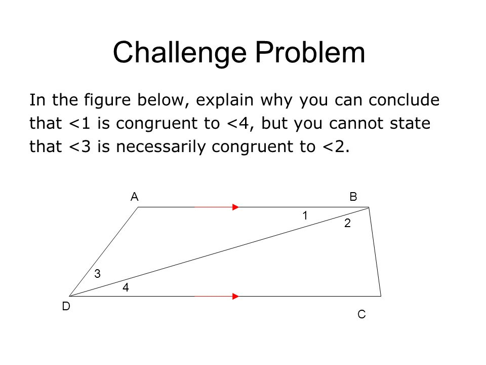 Challenge Problem In the figure below, explain why you can conclude that <1 is congruent to <4, but you cannot state that <3 is necessarily congruent