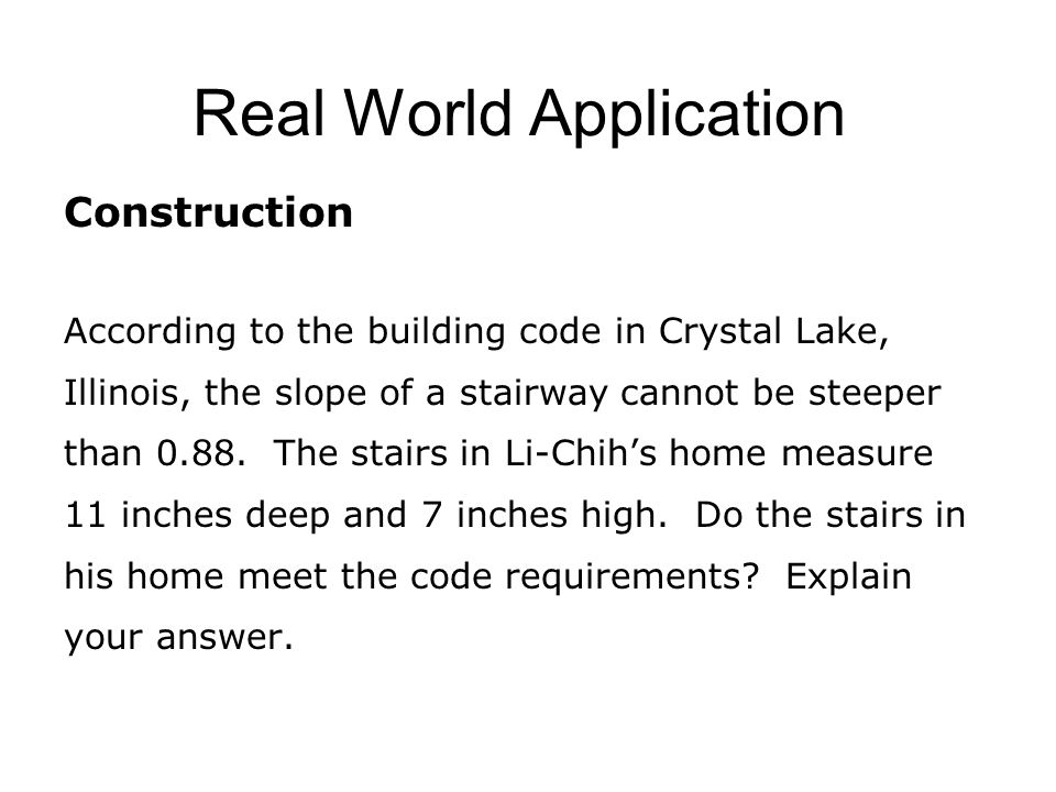 Real World Application Construction According to the building code in Crystal Lake, Illinois, the slope of a stairway cannot be steeper than 0.88.