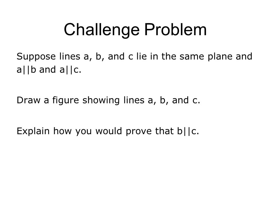 Challenge Problem Suppose lines a, b, and c lie in the same plane and a||b and a||c.