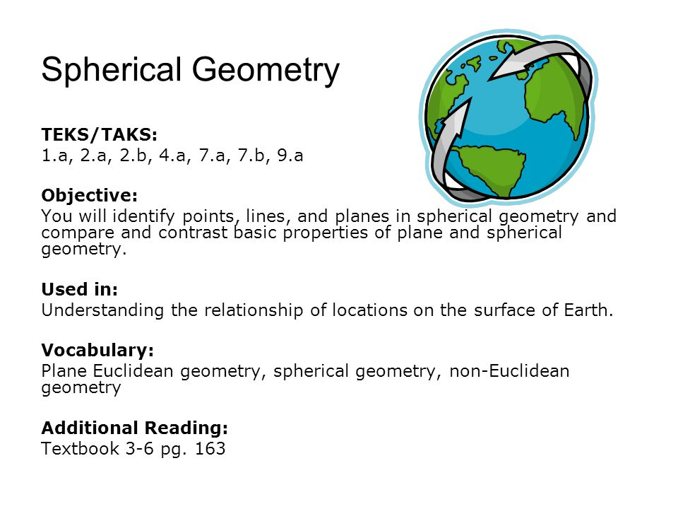 Spherical Geometry TEKS/TAKS: 1.a, 2.a, 2.b, 4.a, 7.a, 7.b, 9.a Objective: You will identify points, lines, and planes in spherical geometry and compa