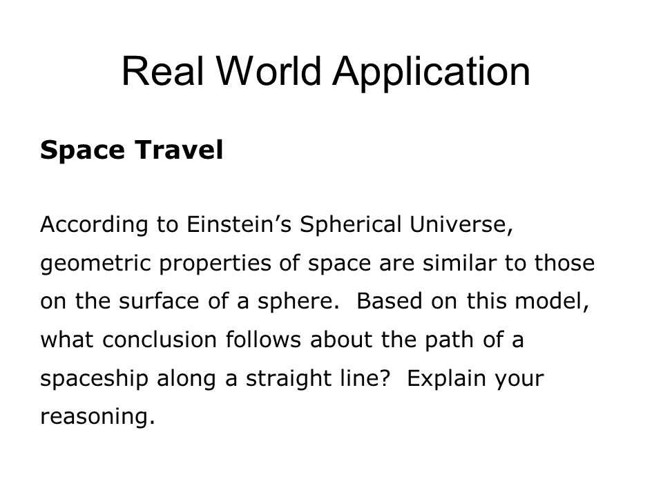 Real World Application Space Travel According to Einstein's Spherical Universe, geometric properties of space are similar to those on the surface of a sphere.
