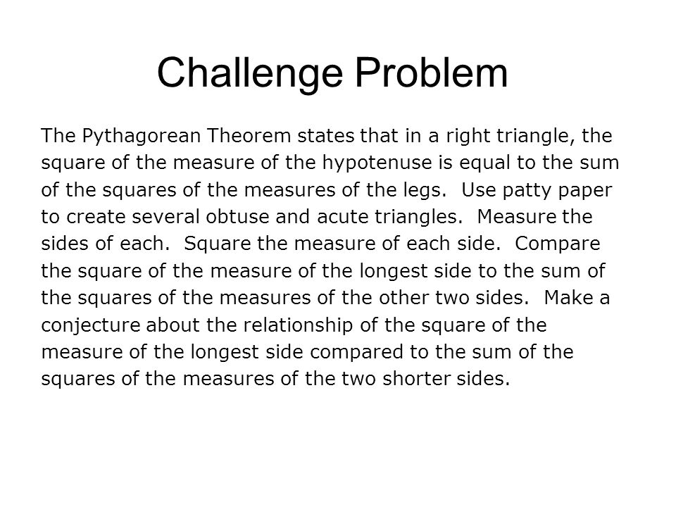 Challenge Problem The Pythagorean Theorem states that in a right triangle, the square of the measure of the hypotenuse is equal to the sum of the squa
