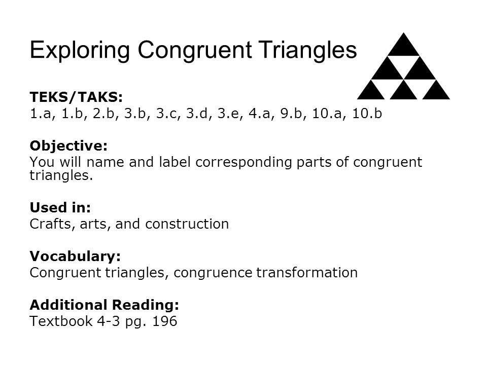 Exploring Congruent Triangles TEKS/TAKS: 1.a, 1.b, 2.b, 3.b, 3.c, 3.d, 3.e, 4.a, 9.b, 10.a, 10.b Objective: You will name and label corresponding part